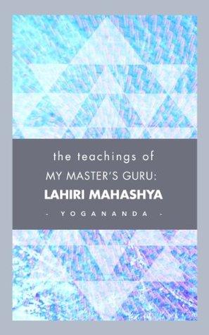 The Teachings Of My Master S Guru Lahiri Mahasaya By Paramahansa Yogananda