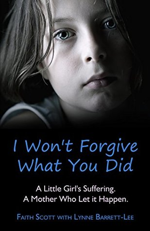 I Wont Forgive What You Did: A little girls suffering. A mother who let it happen