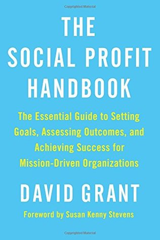 The Social Profit Handbook: The Essential Guide to Setting Goals, Assessing Outcomes, and Achieving Success for Mission-Driven Organizations by David Grant