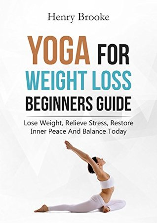 Yoga For Weight Loss Lose Weight Relieve Stress Restore Inner Peace And Balance Today Free Ebook With Download By Henry Brooke