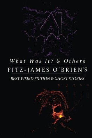 What Was It? and Others: Fitz-James O'Brien's Best Weird Fiction & Ghost Stories: Tales of Mystery, Murder, Fantasy & Horror