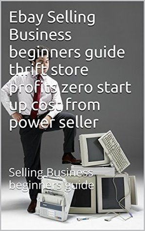 Ebay Selling Business Beginners Guide Thrift Store Profits Zero Start Up Cost From Power Seller Selling Business Beginners Guide By Glen Buckingham