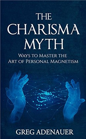 Charisma Myth: Ways to Master the Art of Personal Magnetism (CHARISMA)