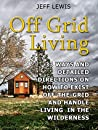 Off Grid Living: 33 Ways and Detailed Directions on How to Exist Off-the-Grid and Handle Living in the Wilderness (Off Grid Living, Off Grid Living Books, Off Grid Living Tips)