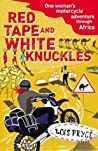 Red Tape and White Knuckles: One Woman's Motorcycle Journey Through Africa