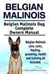 Belgian Malinois. Belgian Malinois care, costs, feeding, grooming, health and training all included. Belgian Malinois Dog Complete Owners Manual.