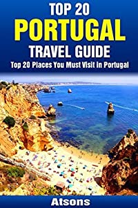 Top 20 Places You Must Visit in Portugal - Top 20 Portugal Travel Guide (Includes Lisbon, Porto, Algarve, Sintra, Madeira, Obidos, Azores, Cascais & More) (Europe Travel Series Book 11)