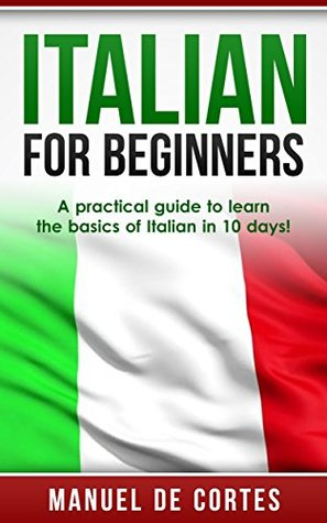 Italian For Beginners: A Practical Guide to Learn the Basics of Italian in 10 Days! (Learn Italian, Italian Learn, Language, Communication Skills)
