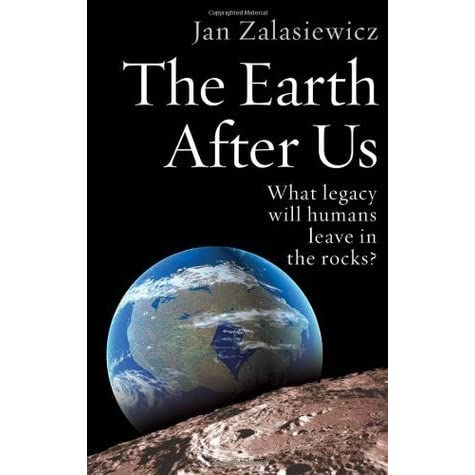 The Earth After Us What Legacy Will Humans Leave In The Rocks By