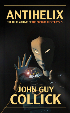 AntiHelix (The Book of the Colossus, #3) John Guy Collick