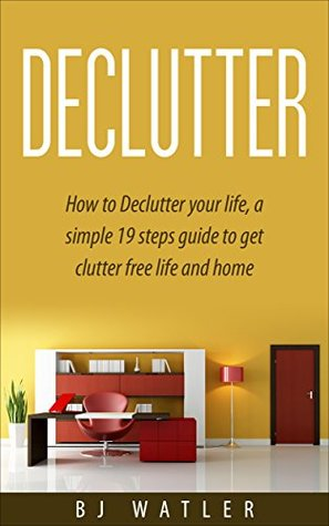 Declutter: How to Declutter your life, a simple 19 steps guide to get clutter free life and home: Declutter your home Now