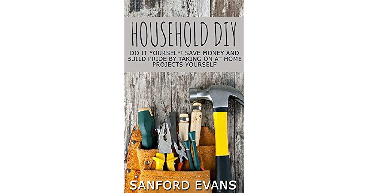 Household diy do it yourself save money and build pride by taking household diy do it yourself save money and build pride by taking on at home projects yourself by sanford evans solutioingenieria Choice Image