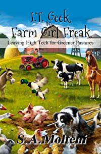 I.T. Geek to Farm Girl Freak: Leaving High Tech for Greener Pastures (Book 1)