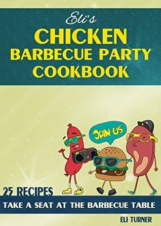 Eli's CHICKEN & BEEF BARBECUE Party Cookbook : Take a seat at the BARBECUE TABLE: 45 Grilled Chicken and Beef Recipes!