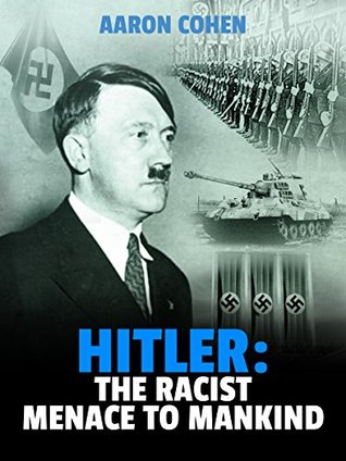 Hitler: The Racist Menace to Mankind (The Nazi Story & World's Most Racist Dictator Book 2)