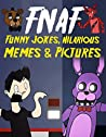 FNAF Funny Jokes, Hilarious Memes & Pictures: An Unofficial Five Nights At Freddy's Book
