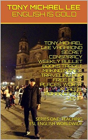 TONY MICHAEL LEE VAGABOND SECRET CONSPIRACY WEEKLY BULLET BOOKS TARGET MAKING MONEY, TRAVELING FOR FREE, BEST PLACES, WORST PLACES, ROMANCE AND LOVE!: SERIES ONE: TEACHING ESL ENGLISH WORLDWIDE
