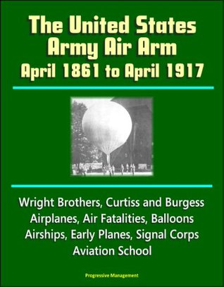 The United States Army Air Arm - April 1861 to April 1917, Wright Brothers, Curtiss and Burgess Airplanes, Air Fatalities, Balloons, Airships, Early Planes, Signal Corps, Aviation School
