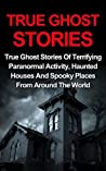 True Ghost Stories: True Ghost Stories Of Terrifying Paranormal Activity, Haunted Houses And Spooky Places From Around The World - True Ghost Stories Books ... True Ghost Stories Series, Ghost Stories)
