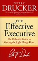 The Effective Executive: The Definitive Guide to Getting the Right Things Done
