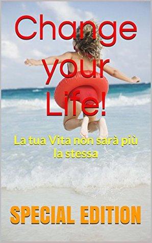 Change your Life! -: La tua Vita non sarà più la stessa (LIMITED EDITION)