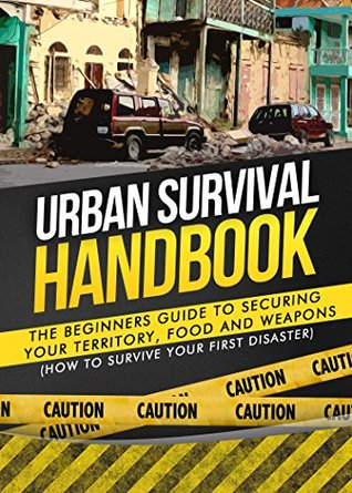 Urban Survival: The Beginners Guide to Securing your Territory, Food and Weapons (How to Survive Your First Disaster) (Urban Preppers Survival Guide, SHTF, Emergency Preparedness)