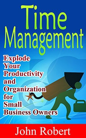 Time Management: Explode Your Productivity and Organization for Small Business Owners! (Time Hacks For Entrepreneurs, Business Owners and Self Employed)