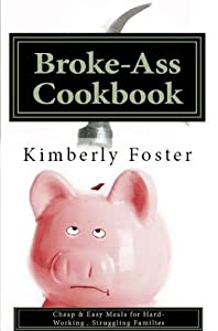 Broke-Ass Cookbook: Cheap & Easy Meals for Hardworking, Struggling Families