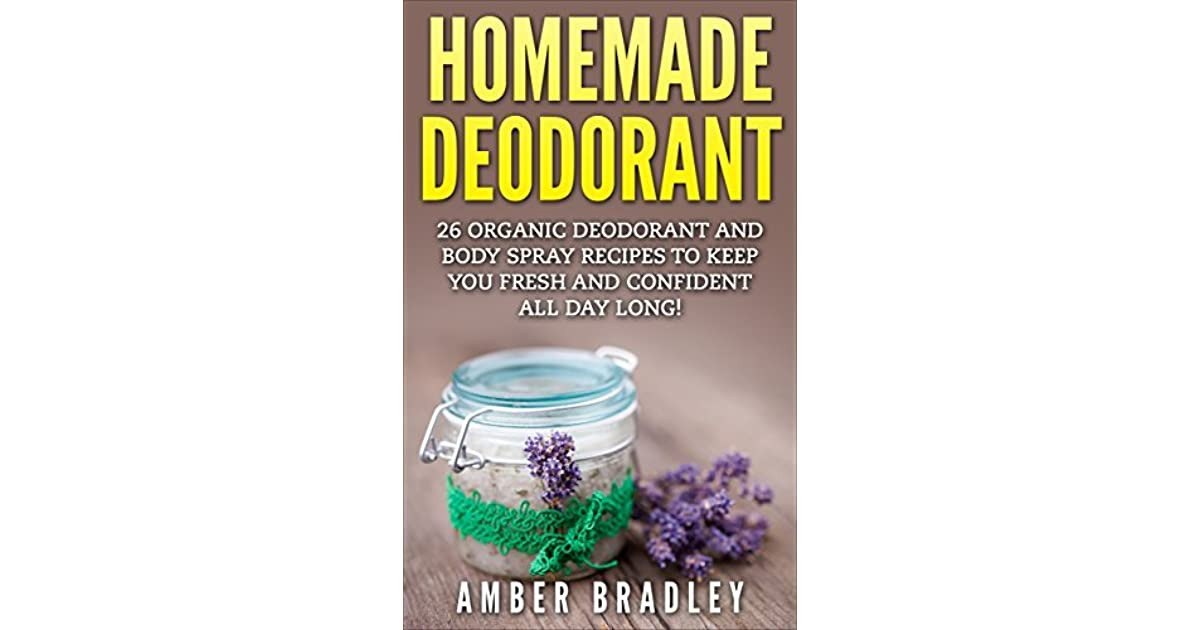 Homemade Deodorant: 26 Organic Deodorant And Body Spray Recipes To Keep You Fresh And Confident All Day Long! by Amber Bradley