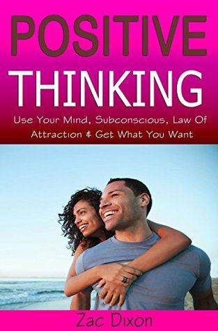Positive Thinking: Use Your Mind, Subconscious, Law Of Attraction & Get What You Want