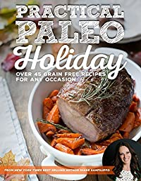 Practical Paleo Holiday: 45 Grain Free Recipes for Any Occasion
