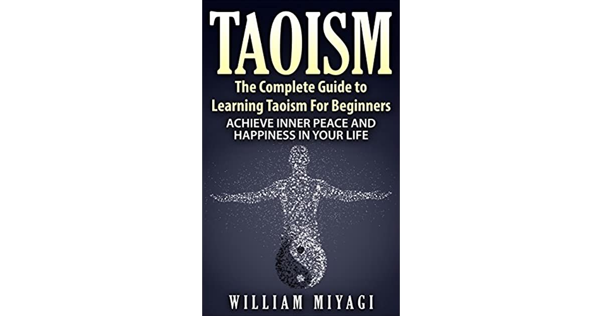 Taoism the complete guide to learning taoism for beginners taoism the complete guide to learning taoism for beginners achieve inner peace and happiness in your life by william miyagi fandeluxe Image collections