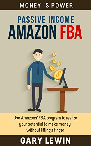 PASSIVE INCOME :AMAZON FBA (Book #4): Use Amazons FBA program to realize your potential to make money without lifting a finger  by  Gary Lewin
