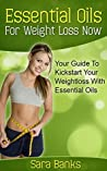 Essential Oils: Your Guide To Kickstart Your Weight Loss With Essential Oils (Essential Oils For Weight Loss, Aromatherapy Book 1)