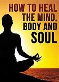 How To Heal Your Mind Body And Soul
