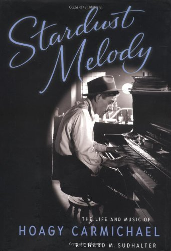 Stardust Melody The Life and Music of Hoagy Carmichael by Richard M