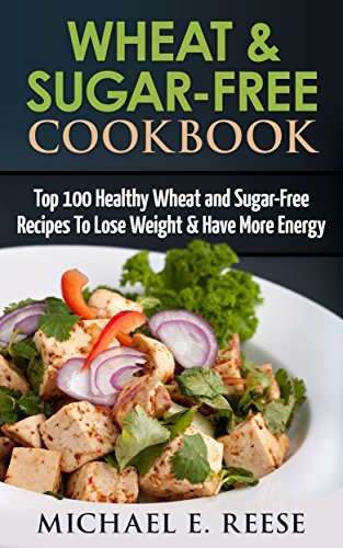 Wheat-Sugar-Free-Cookbook-Top-100-Healthy-Wheat-and-Sugar-Free-Recipes-To-Lose-Weight-Have-More-Energy