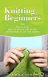 Knitting for Beginners: How to Knit - Easy to Follow Step by Step Instructions to Get You Started