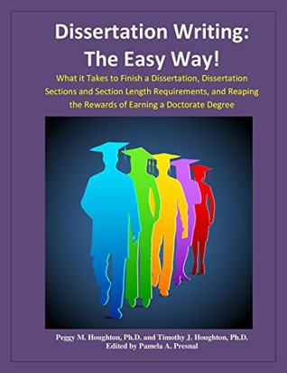 Dissertation Writing: The Easy Way!: What it Takes to Finish a Dissertation, Dissertation Sections and Section Length Requirements, and Reaping the Rewards of Earning a Doctorate Degree Peggy M. Houghton, Timothy J. Houghton, Pamela A. Presnal