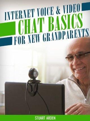 Internet Voice & Video Chat Basics for New Grandparents: From basic hardware needs, popular software choices and more. (Tech 101 Kindle Book Series)