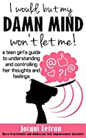 I would, but my DAMN MIND won't let me: a teen girl's guide to understanding and controlling her thoughts and feelings (Words of Wisdom for Teens Book 2)
