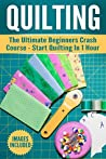 Quilting: The Ultimate Beginner's Crash Course to Start Quilting in 1 hour (Quilting For Beginners,Quilting)