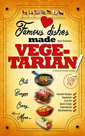 Famous Dishes Made VEGETARIAN!: Your Favorite Low-Fat Vegetarian Cooking Recipes, Quick & Easy (Low-Fat Vegetarian Cooking Recipe Book Book 1)