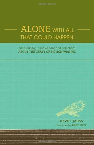 Alone with All That Could Happen: Rethinking Conventional Wisdom about the Craft of Fiction