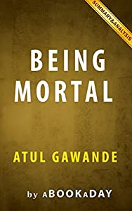 Being Mortal: : Medicine and What Matters in the End by Atul Gawande | Summary & Analysis