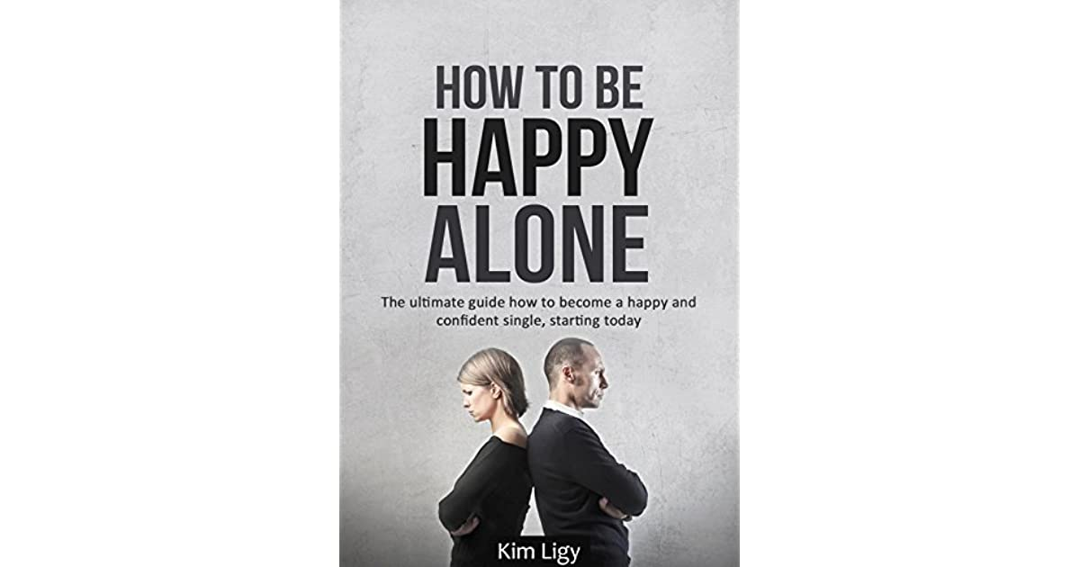 How to be happy alone the ultimate guide how to become a happy and how to be happy alone the ultimate guide how to become a happy and confident single starting today by anton kimfors ccuart Image collections