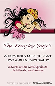 The Everyday Yogini: A Humorous Guide to Peace, Love & Enlightenment