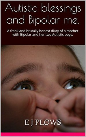 Autistic blessings and Bipolar me.: A Frank and Brutally Honest Diary of a Mother with Bipolar and Her Two Autistic Boys