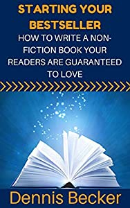 Starting Your Bestseller: How To Write A Non-Fiction Book Your Readers Are Guaranteed To Love