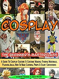 Cosplay - The Beginner's Masterclass: A Guide To Cosplay Culture & Costume Making: Finding Materials, Planning, Ideas, How To Make Clothing, Props & Enjoy ... (Beginner's Masterclasses Book 3)